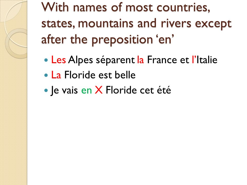 With names of most countries, states, mountains and rivers except after the preposition en Les Alpes séparent la France et lItalie La Floride est belle Je vais en X Floride cet été