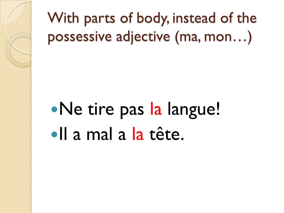 With parts of body, instead of the possessive adjective (ma, mon…) Ne tire pas la langue.