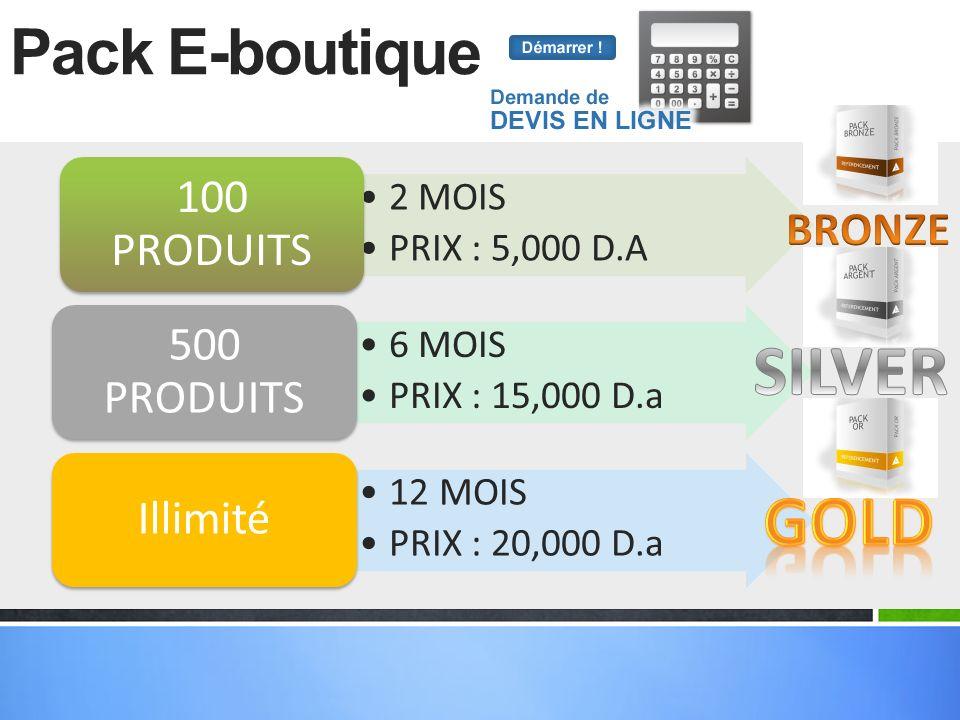 Pack E-boutique 2 MOIS PRIX : 5,000 D.A 100 PRODUITS 6 MOIS PRIX : 15,000 D.a 500 PRODUITS 12 MOIS PRIX : 20,000 D.a Illimité