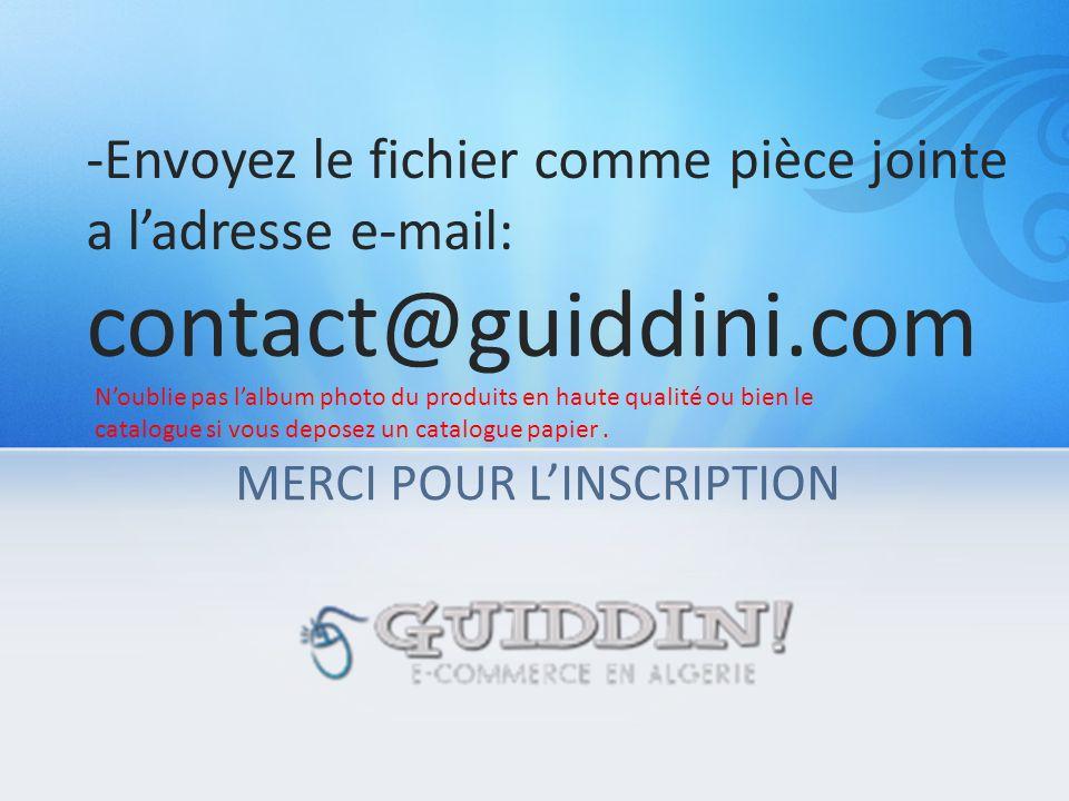 MERCI POUR LINSCRIPTION -Envoyez le fichier comme pièce jointe a ladresse e-mail: contact@guiddini.com Noublie pas lalbum photo du produits en haute qualité ou bien le catalogue si vous deposez un catalogue papier.