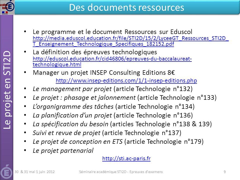 Le programme et le document Ressources sur Eduscol http://media.eduscol.education.fr/file/STI2D/15/2/LyceeGT_Ressources_STI2D_ T_Enseignement_Technologique_Specifiques_182152.pdf http://media.eduscol.education.fr/file/STI2D/15/2/LyceeGT_Ressources_STI2D_ T_Enseignement_Technologique_Specifiques_182152.pdf La définition des épreuves technologiques http://eduscol.education.fr/cid46806/epreuves-du-baccalaureat- technologique.html http://eduscol.education.fr/cid46806/epreuves-du-baccalaureat- technologique.html Manager un projet INSEP Consulting Editions 8 http://www.insep-editions.com/1/1-insep-editions.php Le management par projet (article Technologie n°132) Le projet : phasage et jalonnement (article Technologie n°133) Lorganigramme des tâches (article Technologie n°134) La planification dun projet (article Technologie n°136) La spécification du besoin (articles Technologie n°138 & 139) Suivi et revue de projet (article Technologie n°137) Le projet de conception en ETS (article Technologie n°179) Le projet partenarial http://sti.ac-paris.fr Séminaire académique STI2D - Epreuves d examens9 Le projet en STI2D Des documents ressources 30 & 31 mai 1 juin 2012