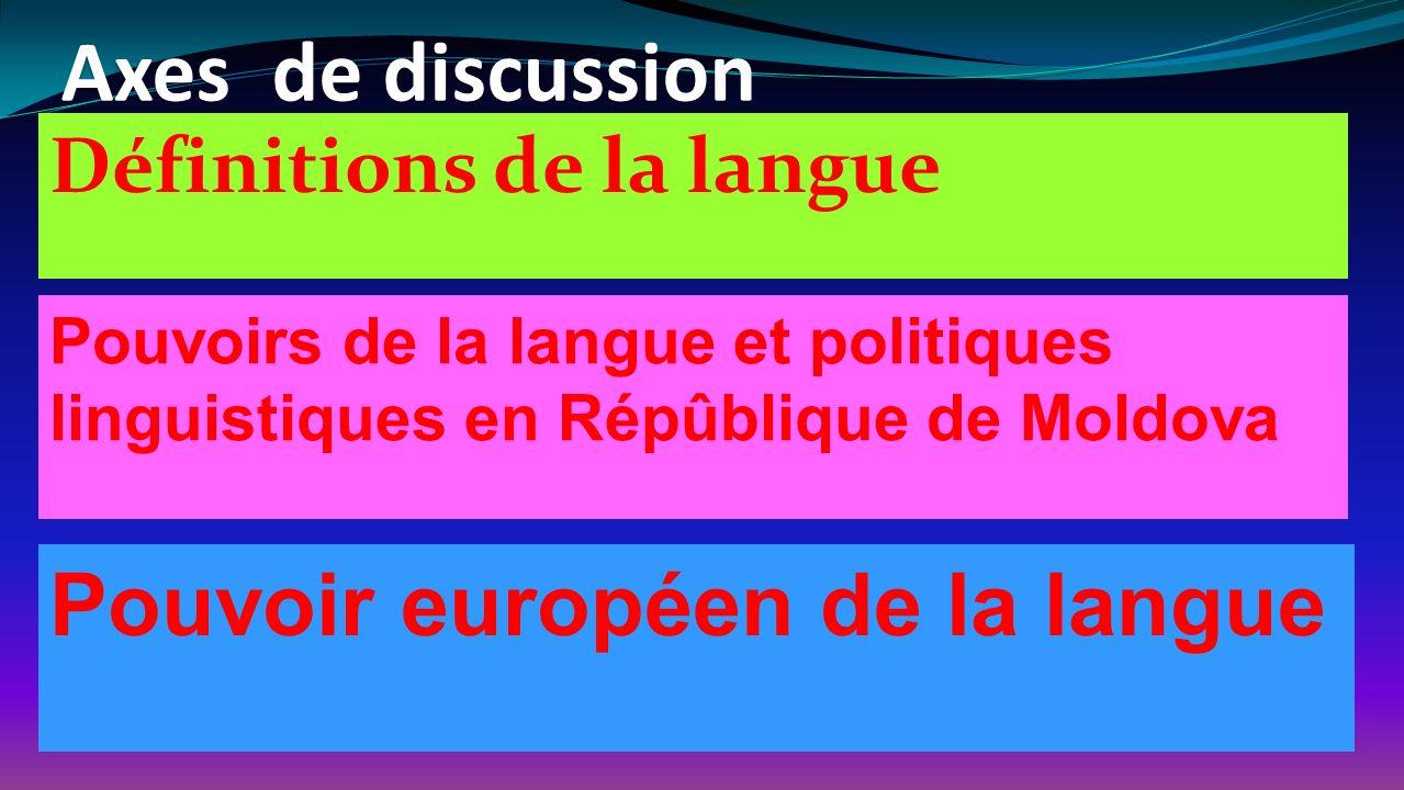 Axes de discussion Définitions de la langue Pouvoirs de la langue et politiques linguistiques en Répûblique de Moldova Pouvoir européen de la langue