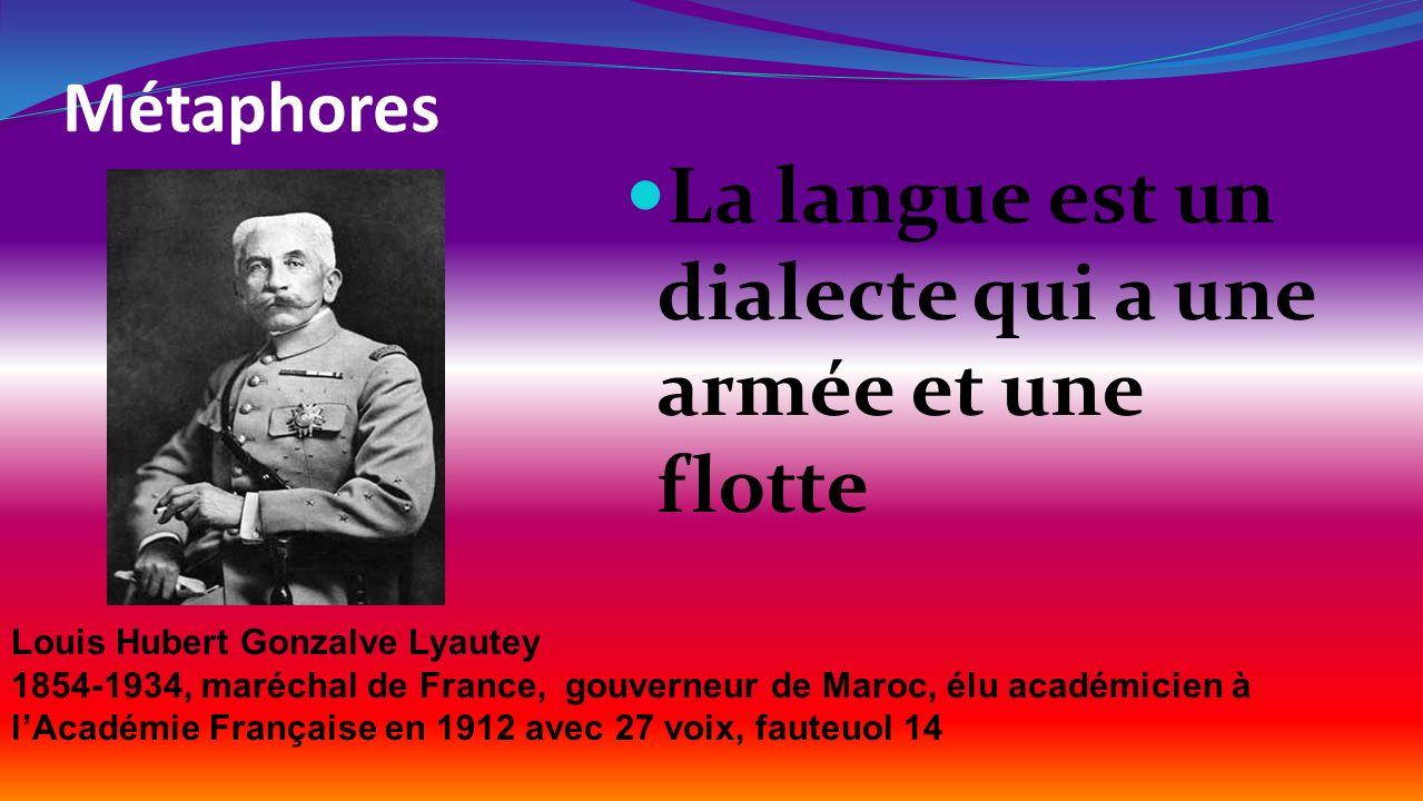 Métaphores La langue est un dialecte qui a une armée et une flotte Louis Hubert Gonzalve Lyautey 1854-1934, maréchal de France, gouverneur de Maroc, é
