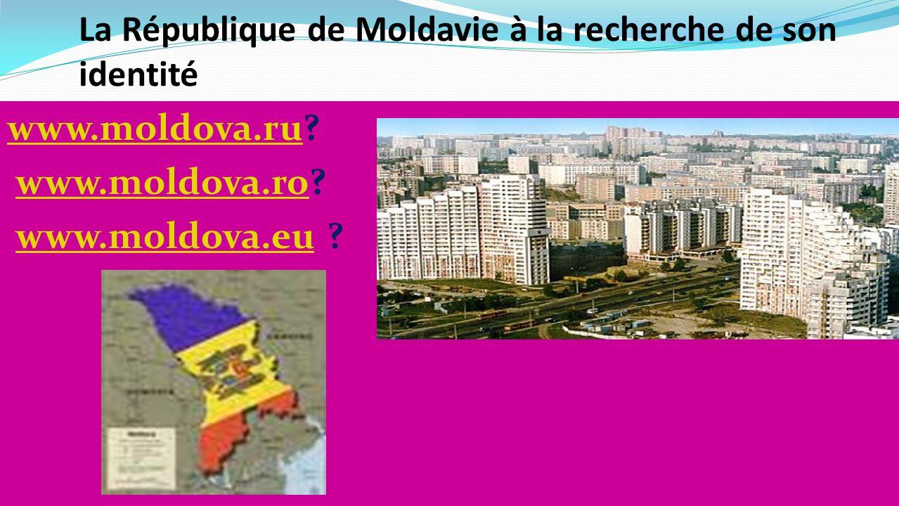 La République de Moldavie à la recherche de son identité www.moldova.ruwww.moldova.ru? www.moldova.ro?www.moldova.ro www.moldova.eu ?www.moldova.eu