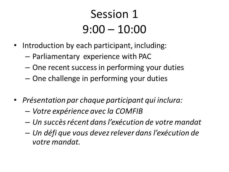Session 1 9:00 – 10:00 Introduction by each participant, including: – Parliamentary experience with PAC – One recent success in performing your duties – One challenge in performing your duties Présentation par chaque participant qui inclura: – Votre expérience avec la COMFIB – Un succès récent dans lexécution de votre mandat – Un défi que vous devez relever dans lexécution de votre mandat.