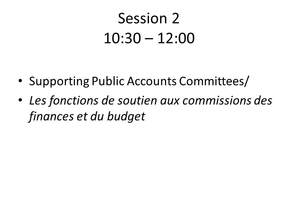 Session 2 10:30 – 12:00 Supporting Public Accounts Committees/ Les fonctions de soutien aux commissions des finances et du budget