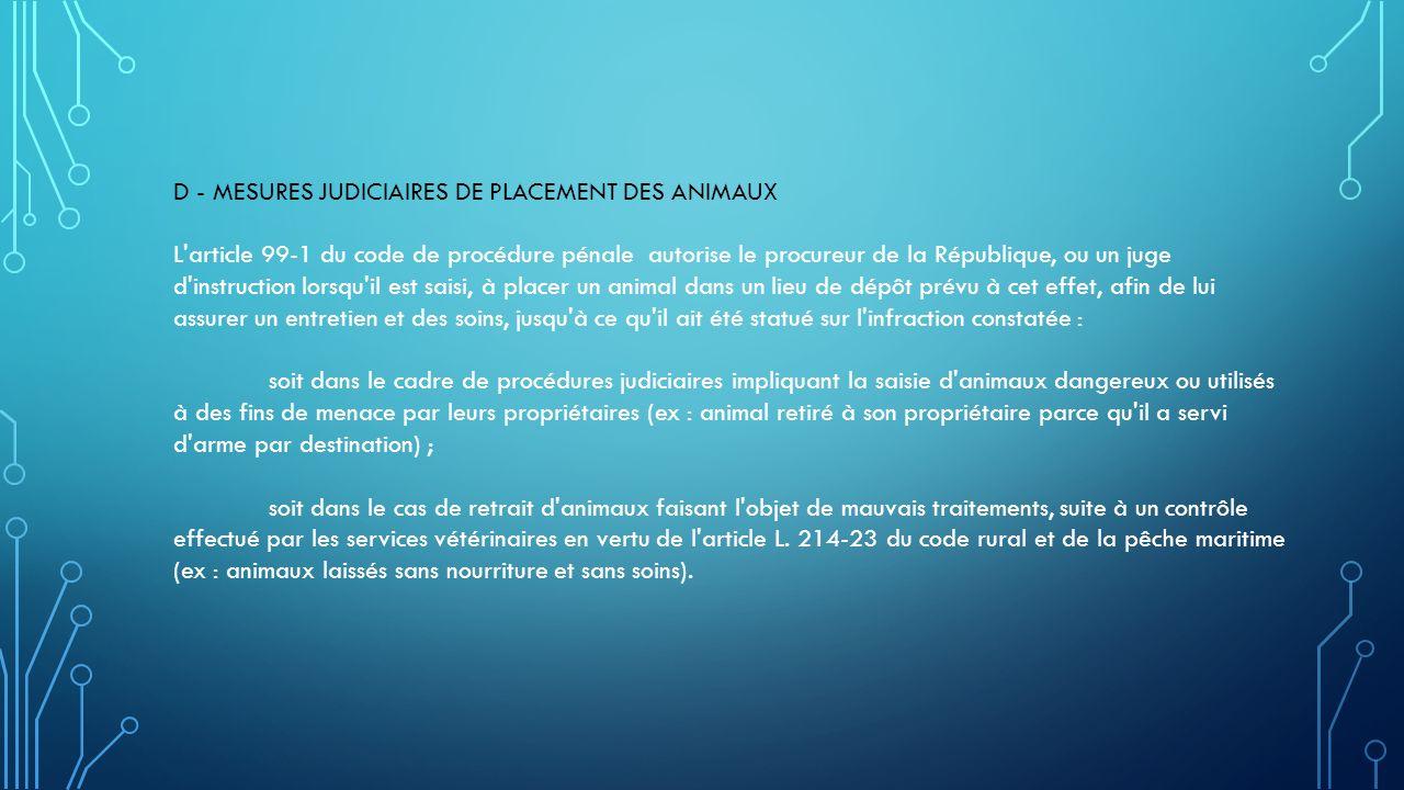 D - MESURES JUDICIAIRES DE PLACEMENT DES ANIMAUX L'article 99-1 du code de procédure pénale autorise le procureur de la République, ou un juge d'instr