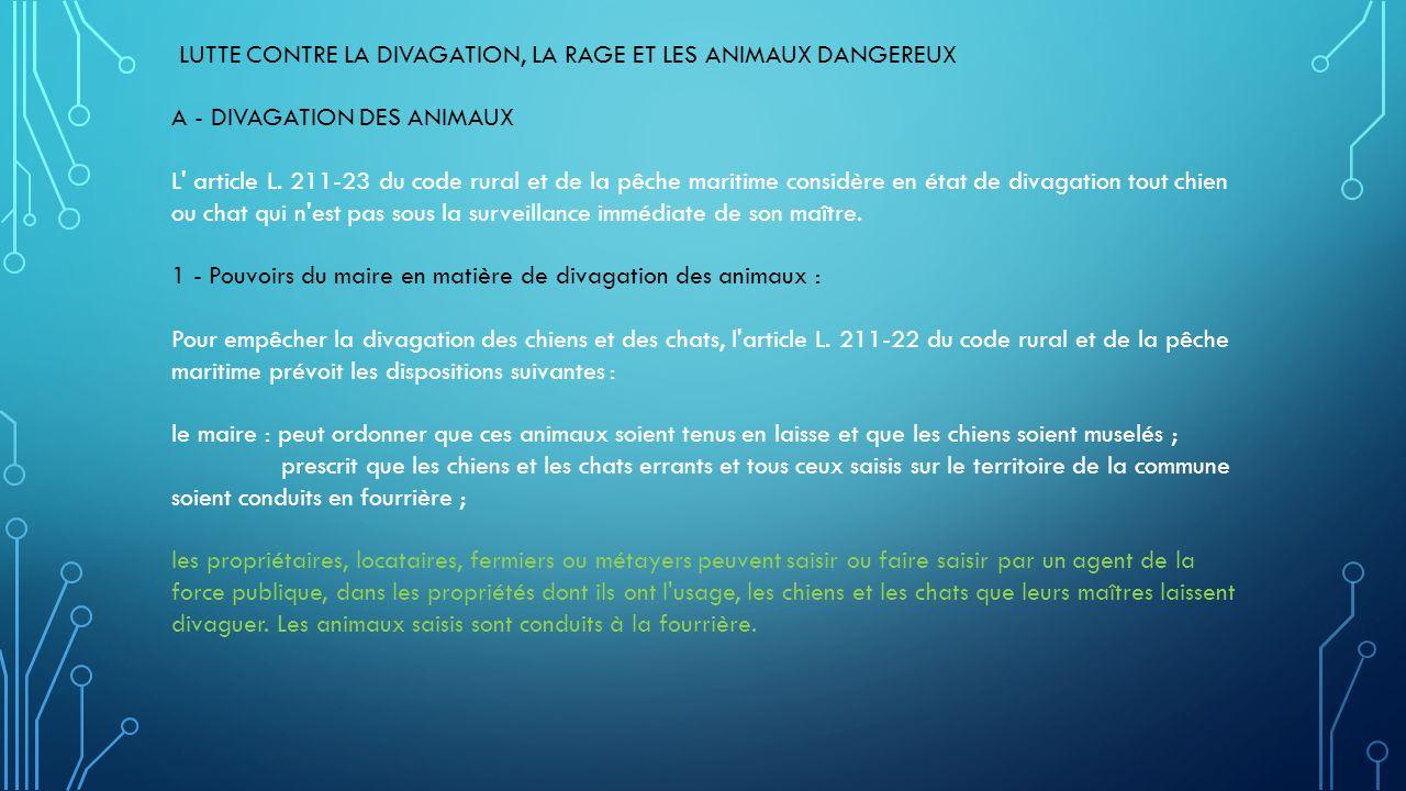 LUTTE CONTRE LA DIVAGATION, LA RAGE ET LES ANIMAUX DANGEREUX A - DIVAGATION DES ANIMAUX L' article L. 211-23 du code rural et de la pêche maritime con