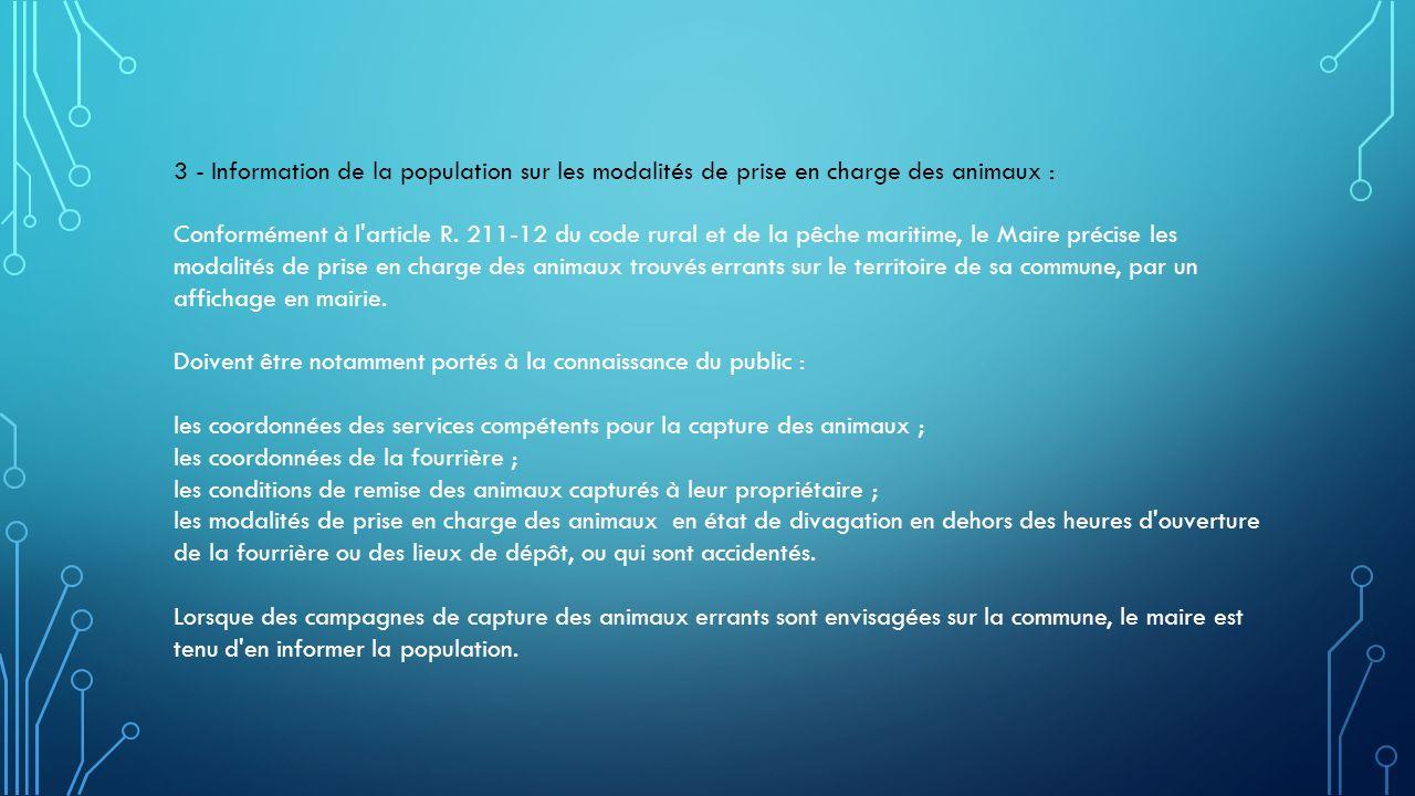 3 - Information de la population sur les modalités de prise en charge des animaux : Conformément à l'article R. 211-12 du code rural et de la pêche ma