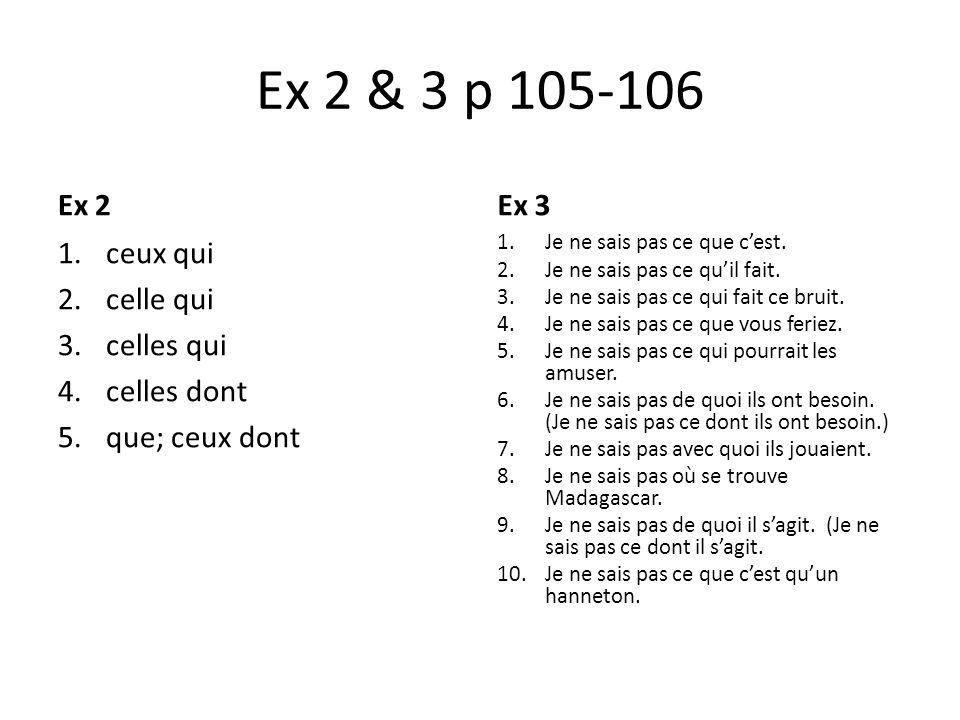 Ex 2 & 3 p 105-106 Ex 2 1.ceux qui 2.celle qui 3.celles qui 4.celles dont 5.que; ceux dont Ex 3 1.Je ne sais pas ce que cest. 2.Je ne sais pas ce quil