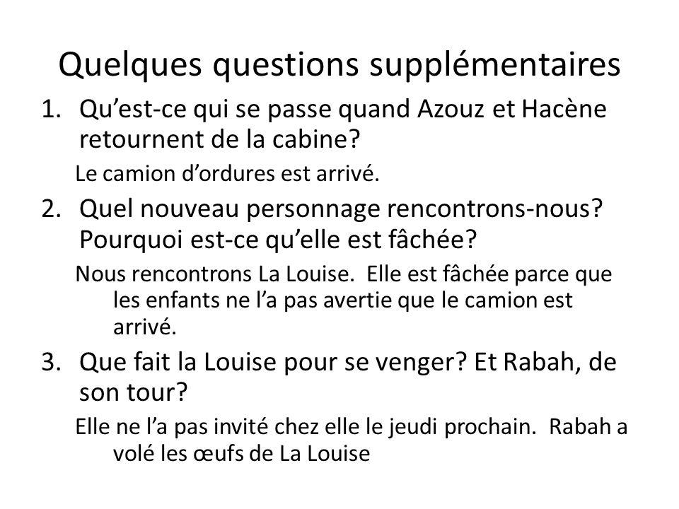 Quelques questions supplémentaires 1.Quest-ce qui se passe quand Azouz et Hacène retournent de la cabine? Le camion dordures est arrivé. 2.Quel nouvea