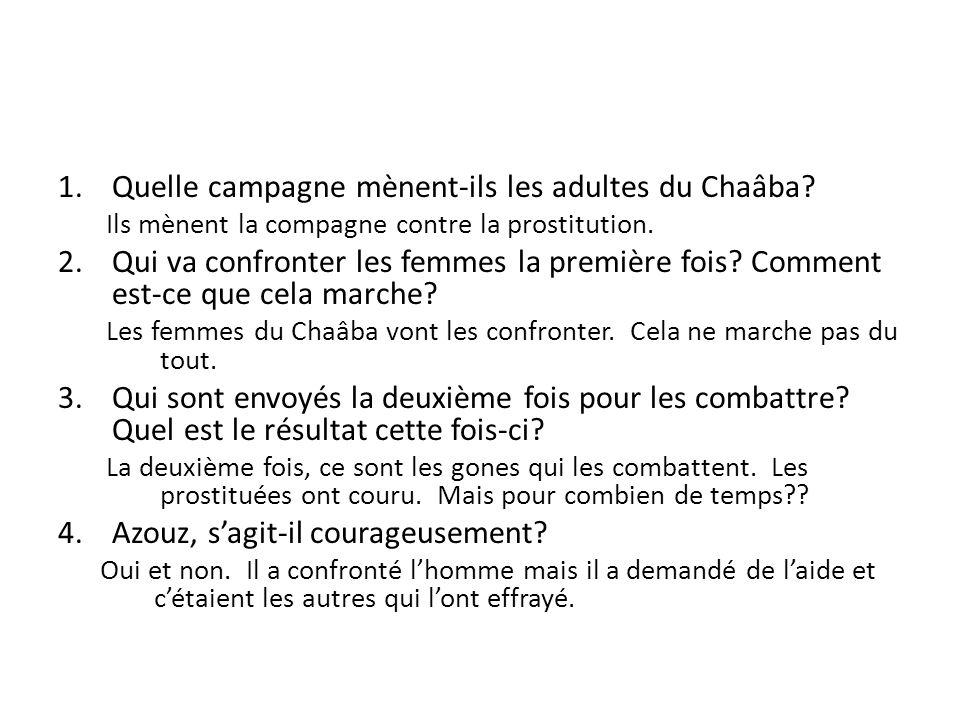 1.Quelle campagne mènent-ils les adultes du Chaâba? Ils mènent la compagne contre la prostitution. 2.Qui va confronter les femmes la première fois? Co