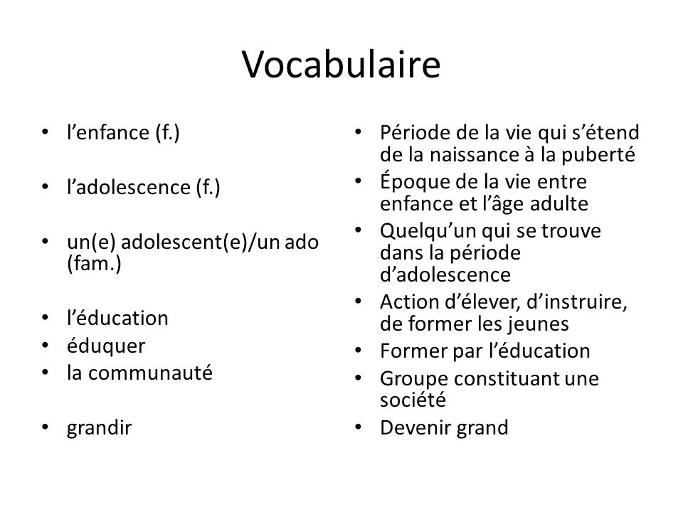 Vocabulaire lenfance (f.) ladolescence (f.) un(e) adolescent(e)/un ado (fam.) léducation éduquer la communauté grandir Période de la vie qui sétend de