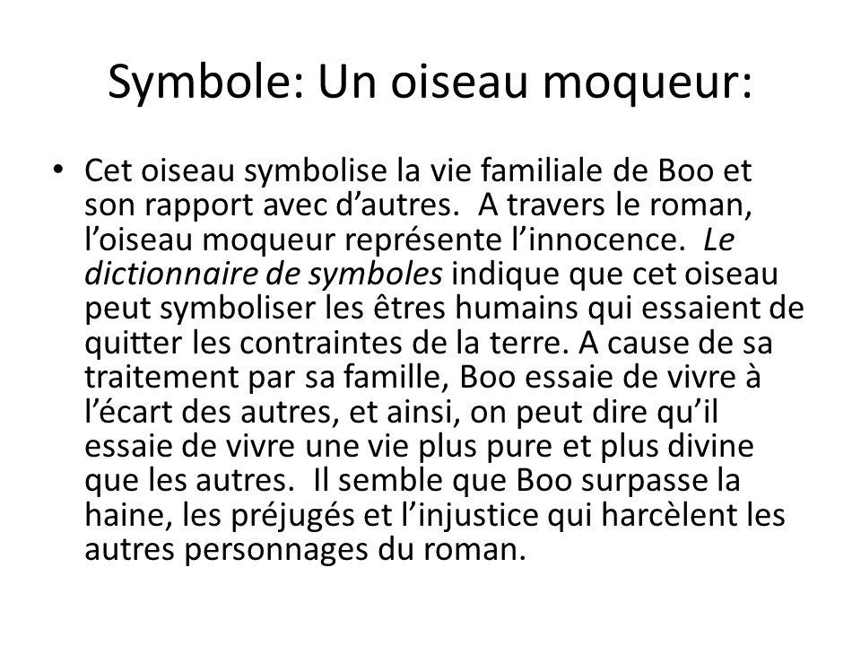 Symbole: Un oiseau moqueur: Cet oiseau symbolise la vie familiale de Boo et son rapport avec dautres. A travers le roman, loiseau moqueur représente l