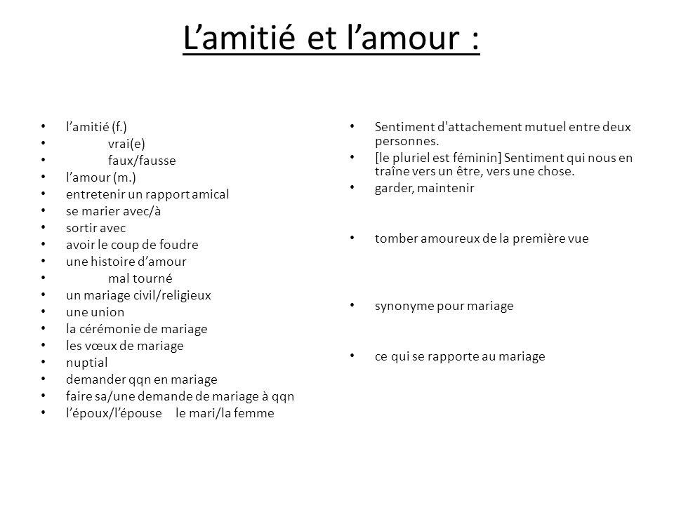 Lamitié et lamour : lamitié (f.) vrai(e) faux/fausse lamour (m.) entretenir un rapport amical se marier avec/à sortir avec avoir le coup de foudre une