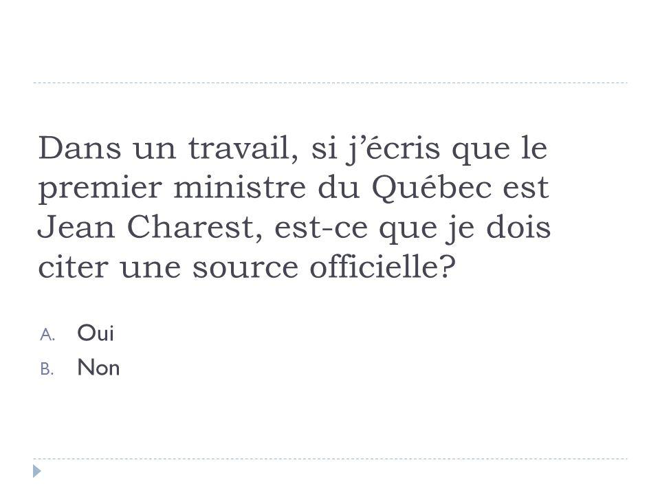 Dans un travail, si jécris que le premier ministre du Québec est Jean Charest, est-ce que je dois citer une source officielle? A. Oui B. Non