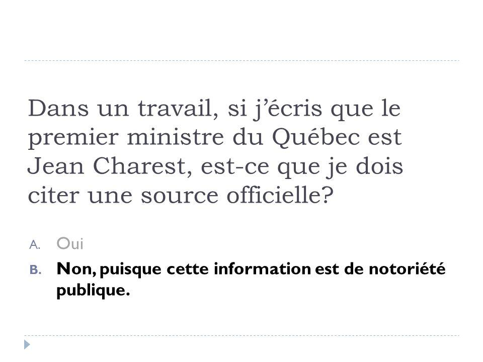 Dans un travail, si jécris que le premier ministre du Québec est Jean Charest, est-ce que je dois citer une source officielle? A. Oui B. Non, puisque
