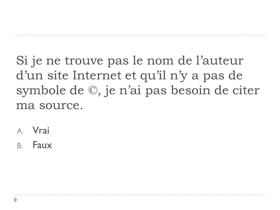 Si je ne trouve pas le nom de lauteur dun site Internet et quil ny a pas de symbole de ©, je nai pas besoin de citer ma source. A. Vrai B. Faux
