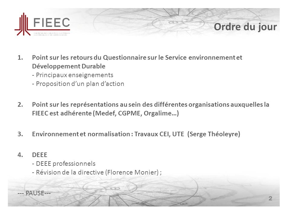 Ordre du jour 2 1.Point sur les retours du Questionnaire sur le Service environnement et Développement Durable - Principaux enseignements - Proposition dun plan daction 2.Point sur les représentations au sein des différentes organisations auxquelles la FIEEC est adhérente (Medef, CGPME, Orgalime…) 3.Environnement et normalisation : Travaux CEI, UTE (Serge Théoleyre) 4.DEEE - DEEE professionnels - Révision de la directive (Florence Monier) ; --- PAUSE---