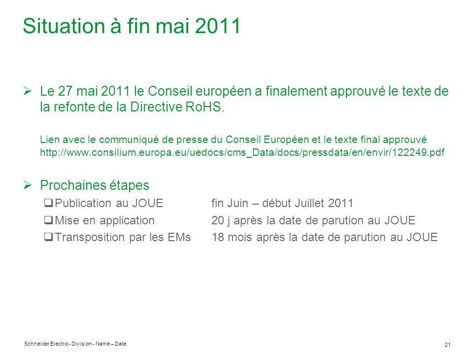 Schneider Electric 21 - Division - Name – Date Situation à fin mai 2011 Le 27 mai 2011 le Conseil européen a finalement approuvé le texte de la refonte de la Directive RoHS.
