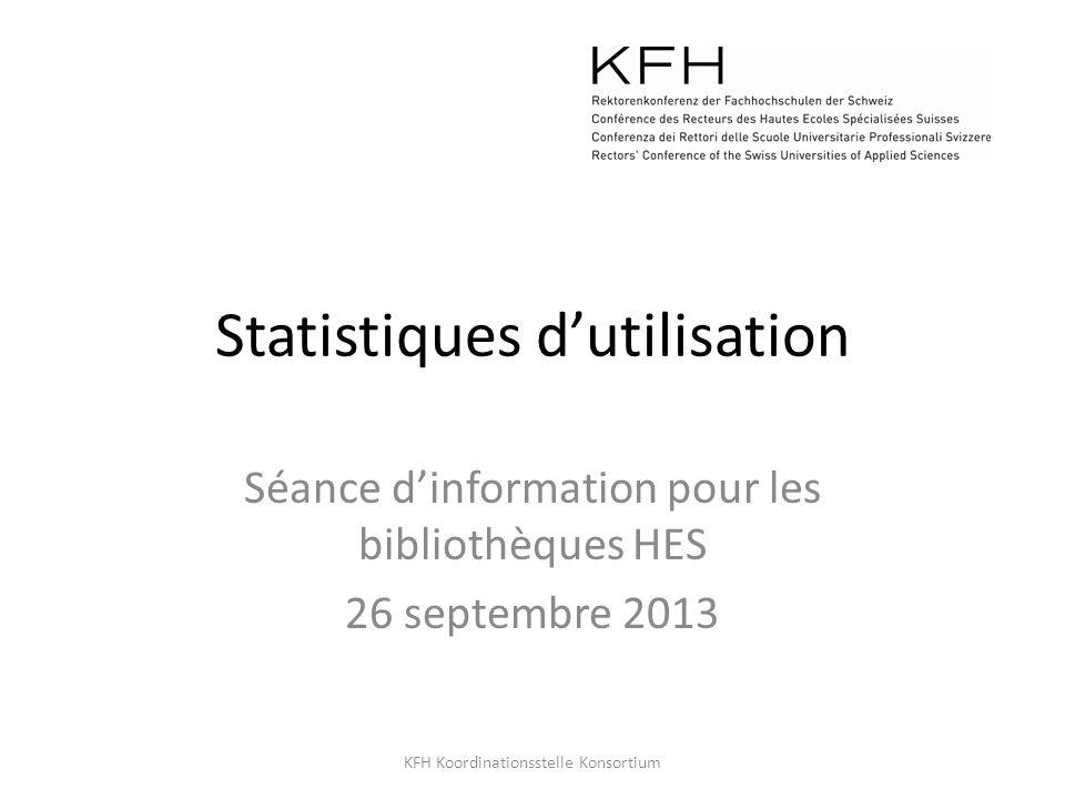 Statistiques dutilisation Séance dinformation pour les bibliothèques HES 26 septembre 2013 KFH Koordinationsstelle Konsortium