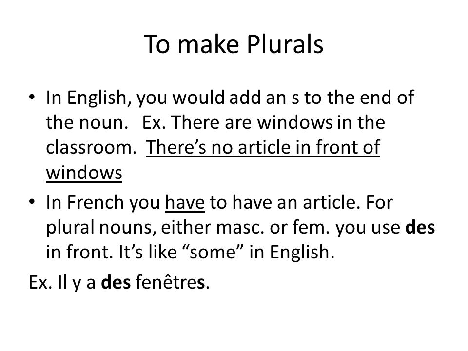 To make Plurals In English, you would add an s to the end of the noun. Ex. There are windows in the classroom. Theres no article in front of windows I