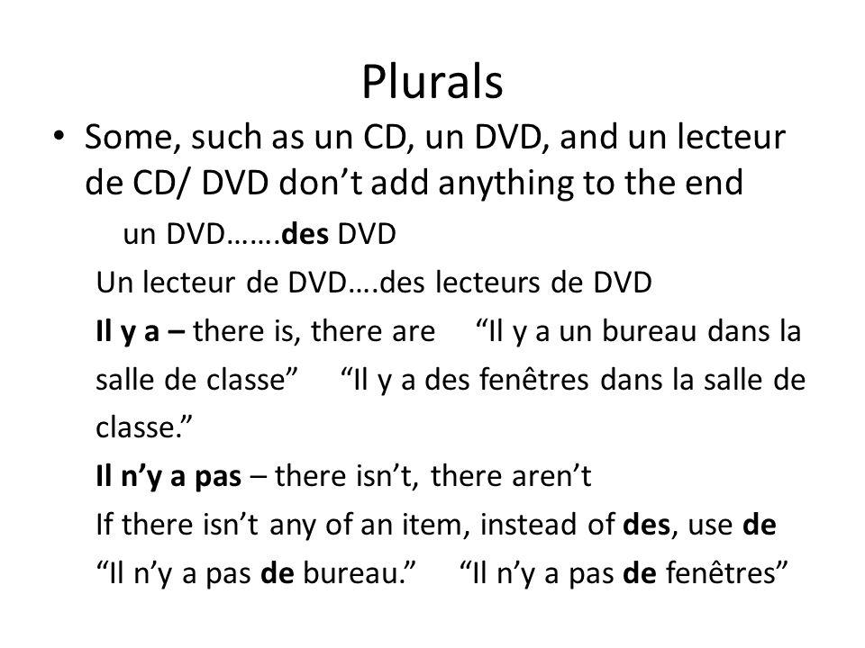 Plurals Some, such as un CD, un DVD, and un lecteur de CD/ DVD dont add anything to the end un DVD…….des DVD Un lecteur de DVD….des lecteurs de DVD Il