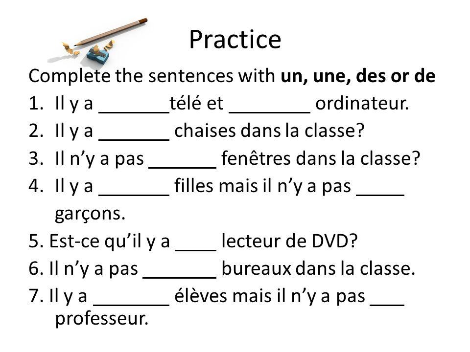 Practice Complete the sentences with un, une, des or de 1.Il y a télé et ordinateur. 2.Il y a chaises dans la classe? 3.Il ny a pas fenêtres dans la c