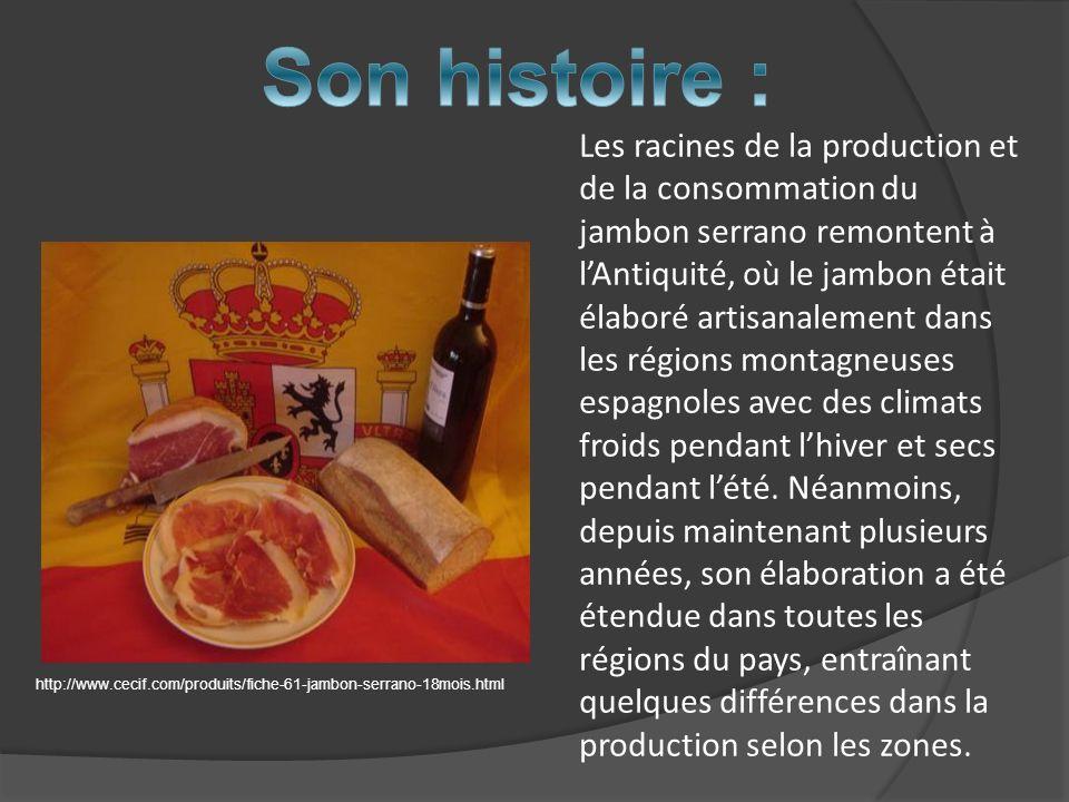 Les racines de la production et de la consommation du jambon serrano remontent à lAntiquité, où le jambon était élaboré artisanalement dans les région