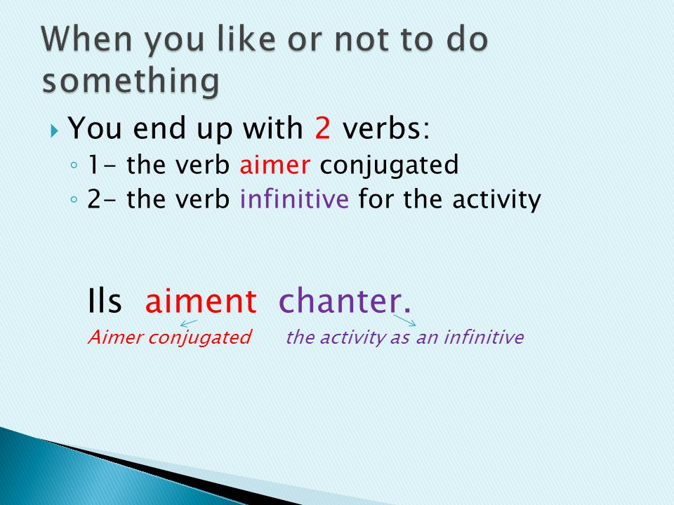 You end up with 2 verbs: 1- the verb aimer conjugated 2- the verb infinitive for the activity Ils aiment chanter.