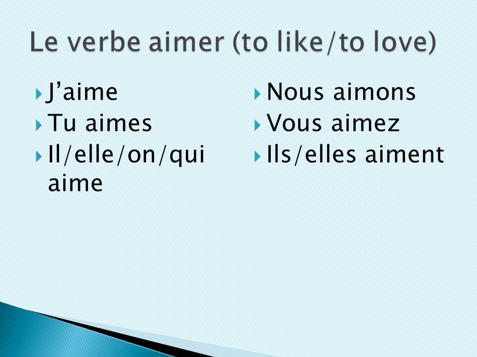 Jaime Tu aimes Il/elle/on/qui aime Nous aimons Vous aimez Ils/elles aiment