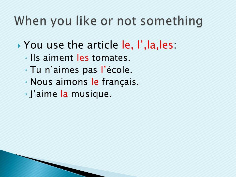 You use the article le, l,la,les: Ils aiment les tomates. Tu naimes pas lécole. Nous aimons le français. Jaime la musique.