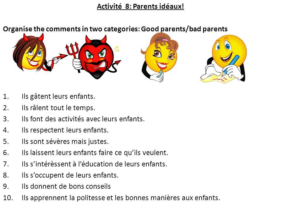 Activité 8: Parents idéaux! Organise the comments in two categories: Good parents/bad parents 1.Ils gâtent leurs enfants. 2.Ils râlent tout le temps.
