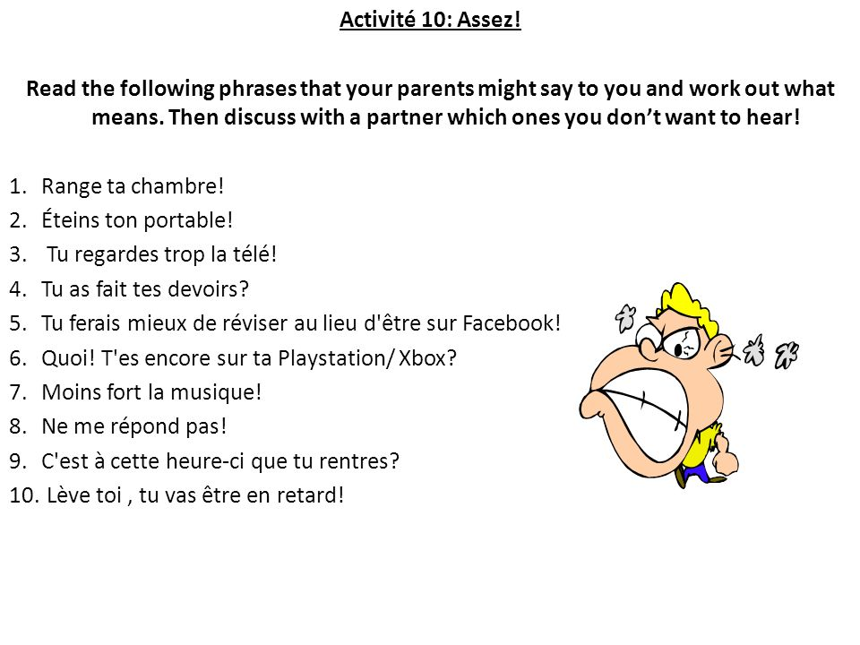 Activité 10: Assez! Read the following phrases that your parents might say to you and work out what means. Then discuss with a partner which ones you