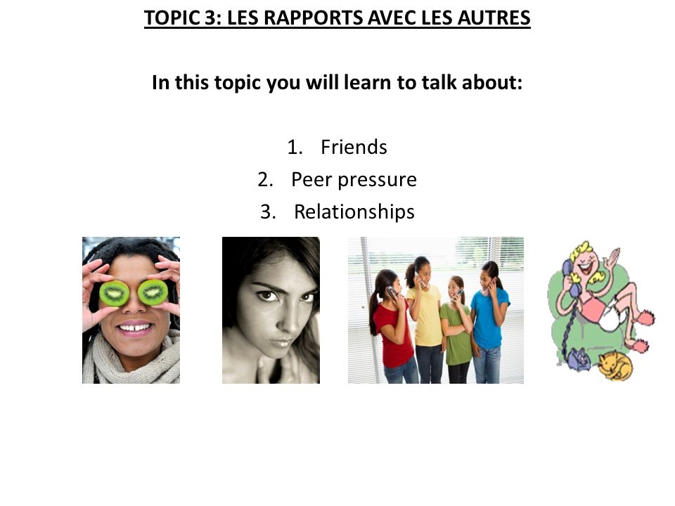 TOPIC 3: LES RAPPORTS AVEC LES AUTRES In this topic you will learn to talk about: 1.Friends 2.Peer pressure 3.Relationships