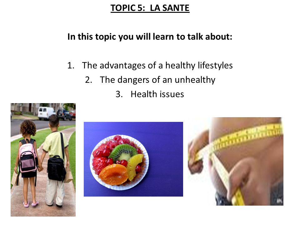 TOPIC 5: LA SANTE In this topic you will learn to talk about: 1.The advantages of a healthy lifestyles 2.The dangers of an unhealthy 3.Health issues