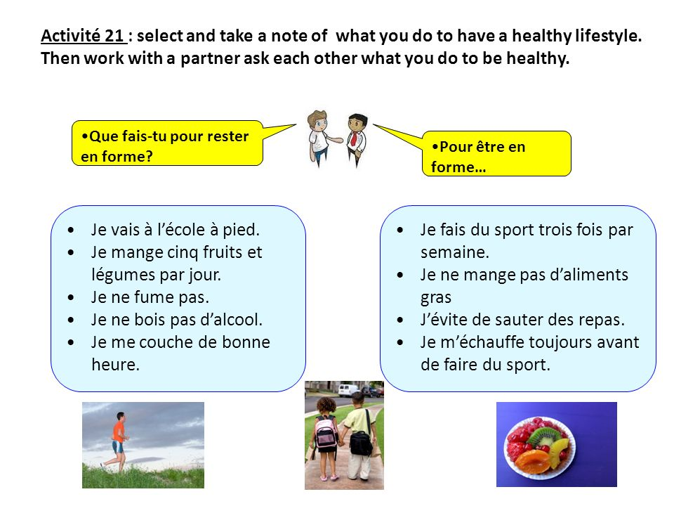Activité 21 : select and take a note of what you do to have a healthy lifestyle. Then work with a partner ask each other what you do to be healthy. Qu