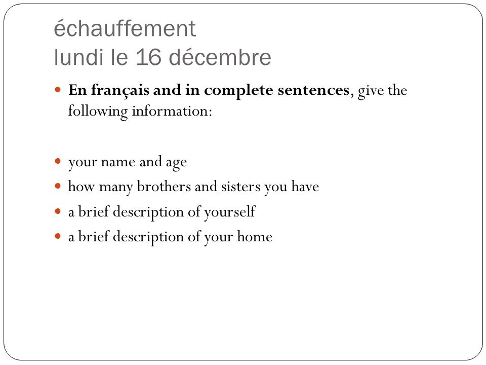 échauffement lundi le 16 décembre En français and in complete sentences, give the following information: your name and age how many brothers and sisters you have a brief description of yourself a brief description of your home