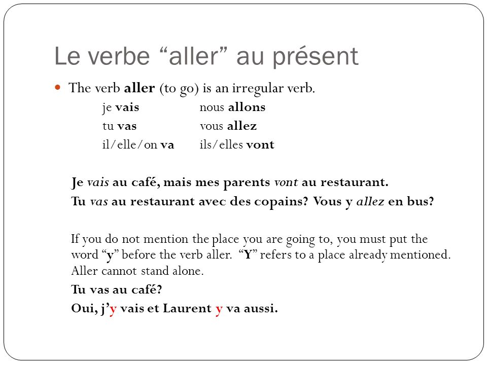 Le verbe aller au présent The verb aller (to go) is an irregular verb. je vaisnous allons tu vasvous allez il/elle/on vails/elles vont Je vais au café