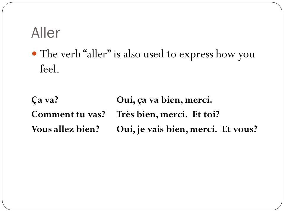 Aller The verb aller is also used to express how you feel.