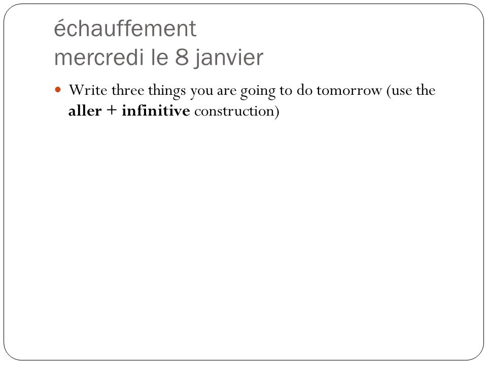 échauffement mercredi le 8 janvier Write three things you are going to do tomorrow (use the aller + infinitive construction)