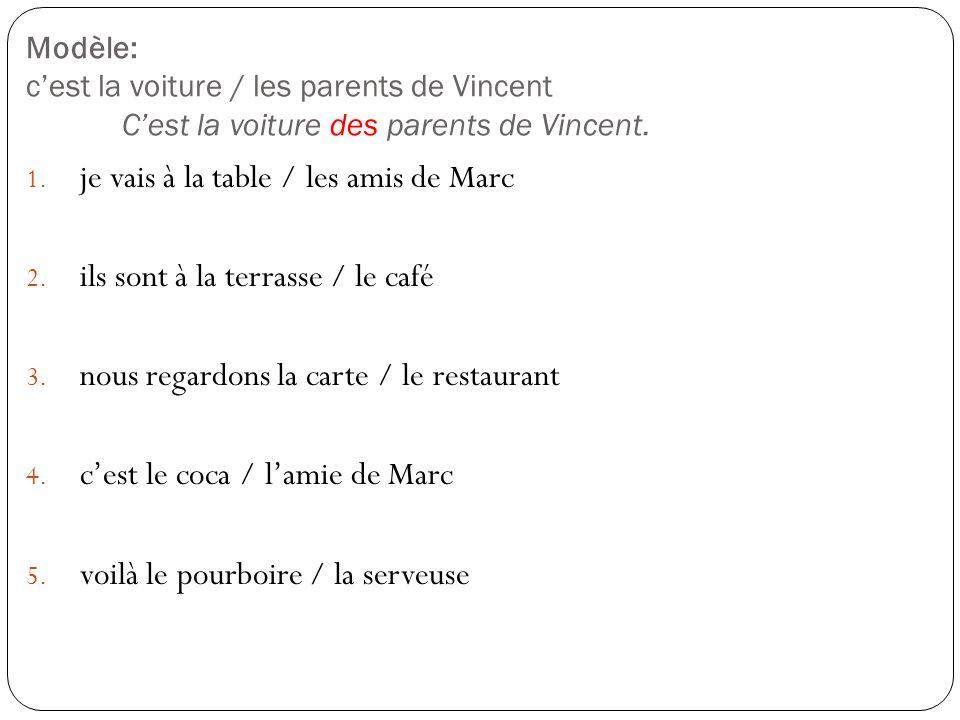 Modèle: cest la voiture / les parents de Vincent Cest la voiture des parents de Vincent. 1. je vais à la table / les amis de Marc 2. ils sont à la ter