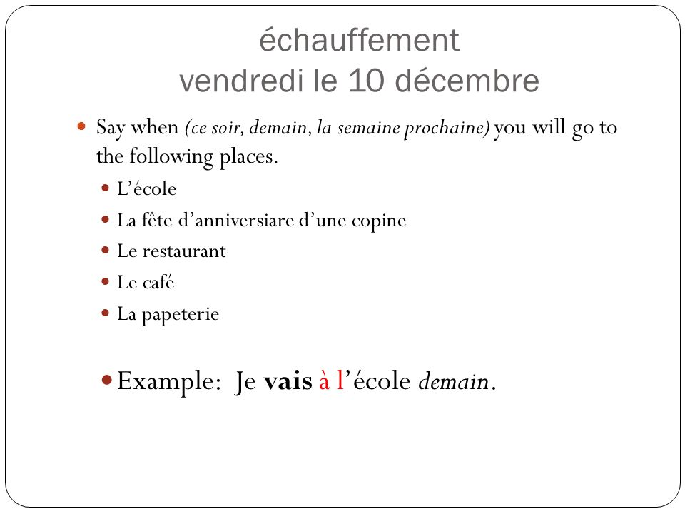 échauffement vendredi le 10 décembre Say when (ce soir, demain, la semaine prochaine) you will go to the following places.