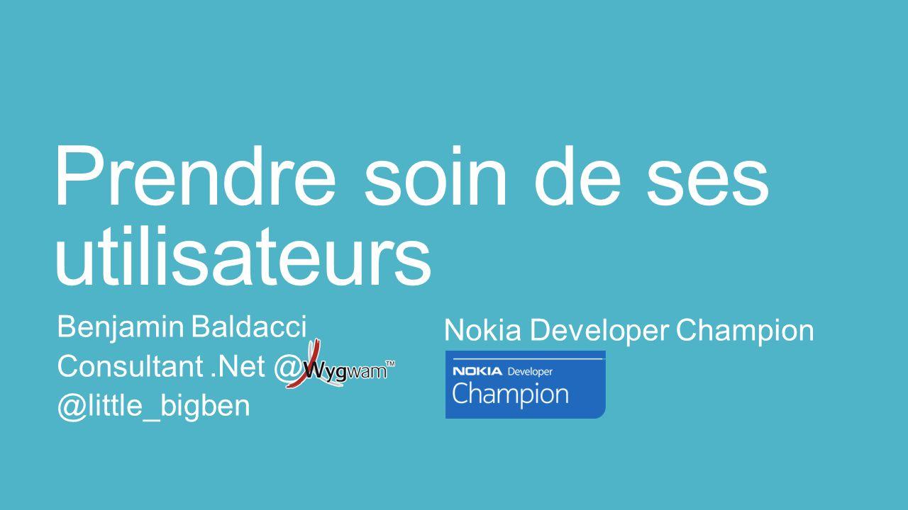 Prendre soin de ses utilisateurs Benjamin Baldacci Consultant.Net @ @little_bigben Nokia Developer Champion
