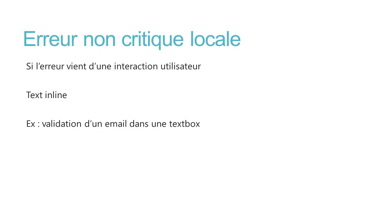 Erreur non critique locale Si lerreur vient dune interaction utilisateur Text inline Ex : validation dun email dans une textbox