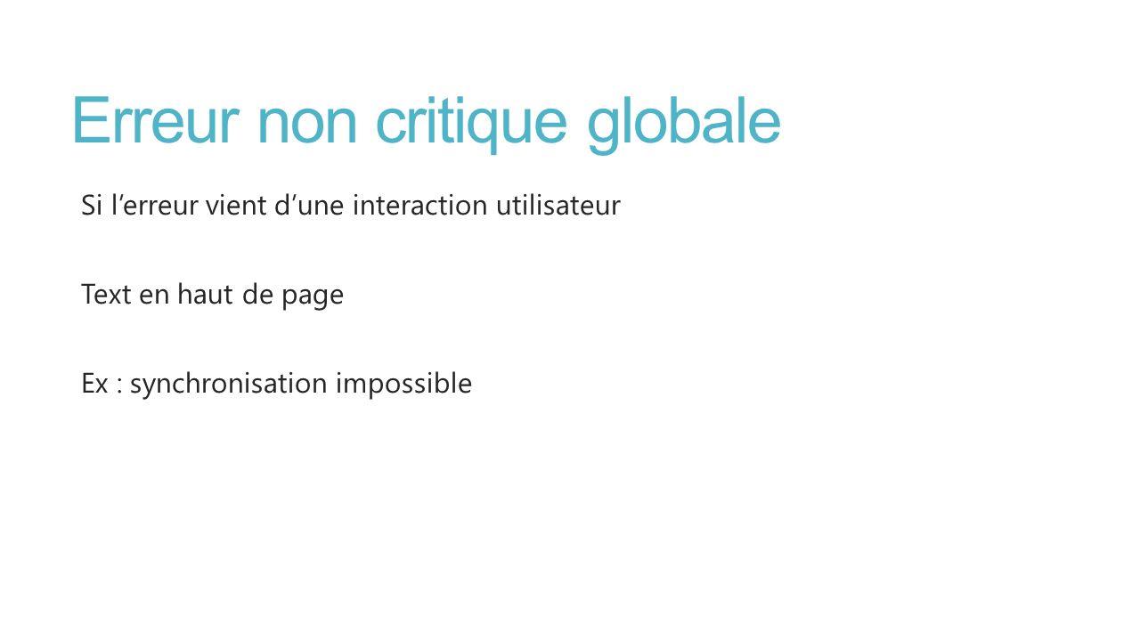Erreur non critique globale Si lerreur vient dune interaction utilisateur Text en haut de page Ex : synchronisation impossible