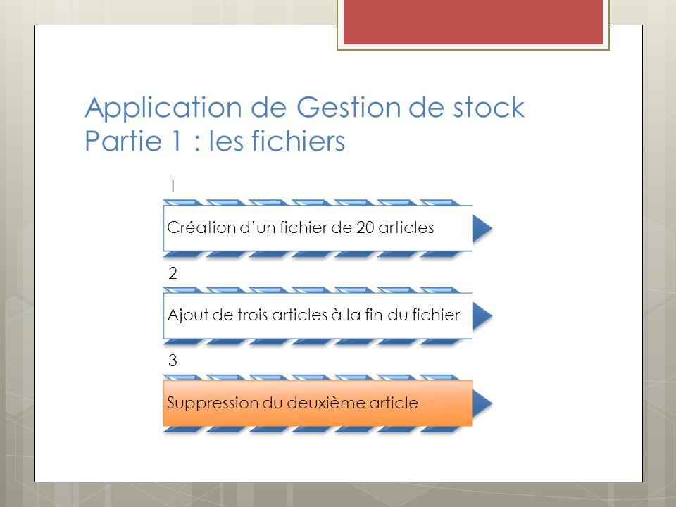 Application de Gestion de stock Partie 1 : les fichiers 1 Création dun fichier de 20 articles 2 Ajout de trois articles à la fin du fichier 3 Suppression du deuxième article