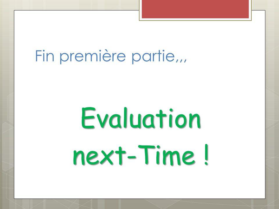 Fin première partie,,, Evaluation next-Time !