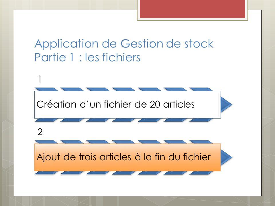 Application de Gestion de stock Partie 1 : les fichiers 1 Création dun fichier de 20 articles 2 Ajout de trois articles à la fin du fichier