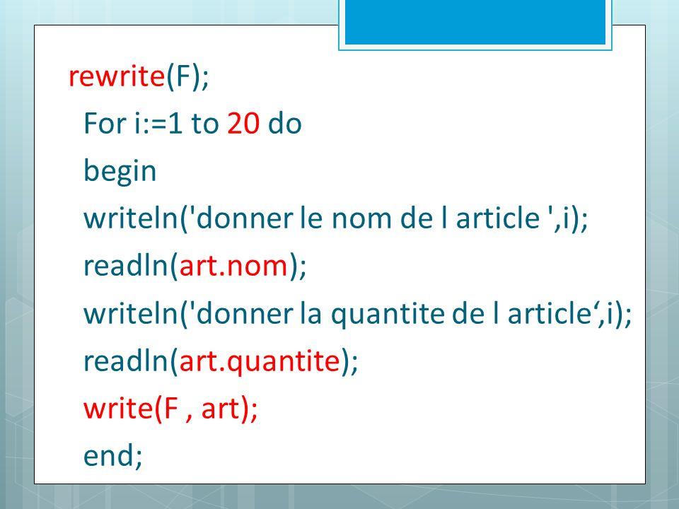 rewrite(F); For i:=1 to 20 do begin writeln( donner le nom de l article ,i); readln(art.nom); writeln( donner la quantite de l article,i); readln(art.quantite); write(F, art); end;